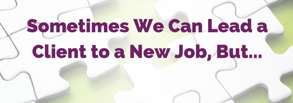 Sometimes We Can Lead a Client to a New Job, But…